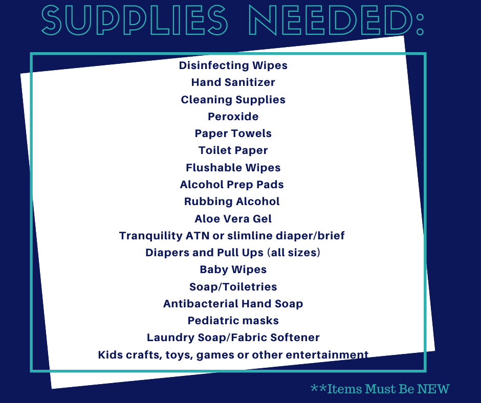 Supplies Needed (Items Must be NEW): Disinfecting Wipes, Hand Sanitizer, Cleaning Supplies, Peroxide, Paper Towels, Toilet Paper, Flushable Wipes, Alcohol Prep Pads, Rubbing Alcohol, Aloe Vera Gel, Tranquility ATN or slimline diaper/brief, Diapers and Pull ups (all sizes), Baby Wipes, Soap/Toiletries, Antibacterial Hand Soap, Pediatric masks, Laundry Soap/Fabric Softener, Kids crafts, toys, games or other entertainment.